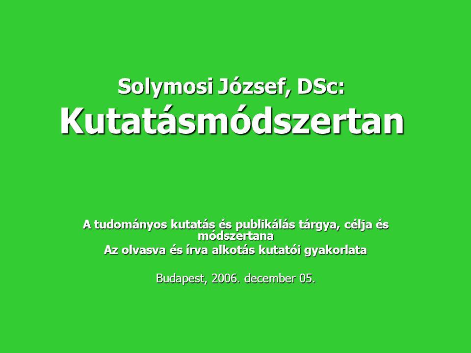 Solymosi József, DSc: Kutatásmódszertan A tudományos kutatás és publikálás tárgya, célja és módszertana Az olvasva és írva alkotás kutatói gyakorlata