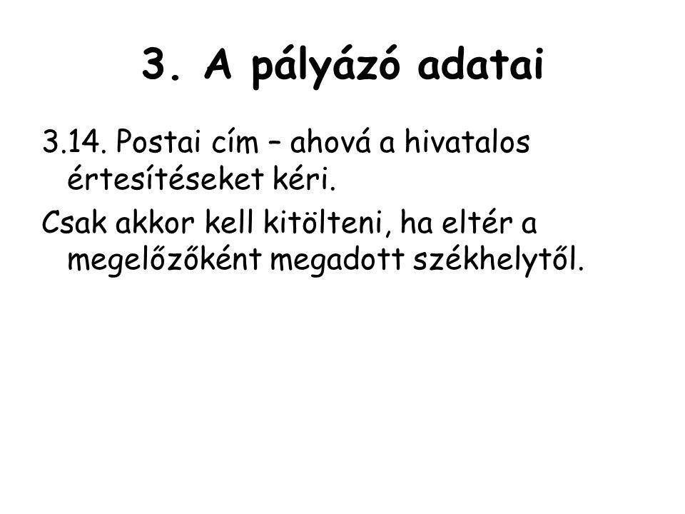 3.A pályázó adatai 3.14. Postai cím – ahová a hivatalos értesítéseket kéri.