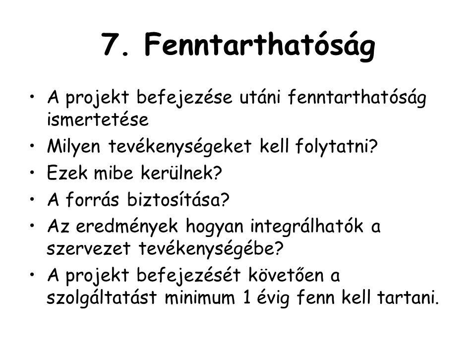 7. Fenntarthatóság A projekt befejezése utáni fenntarthatóság ismertetése Milyen tevékenységeket kell folytatni? Ezek mibe kerülnek? A forrás biztosít