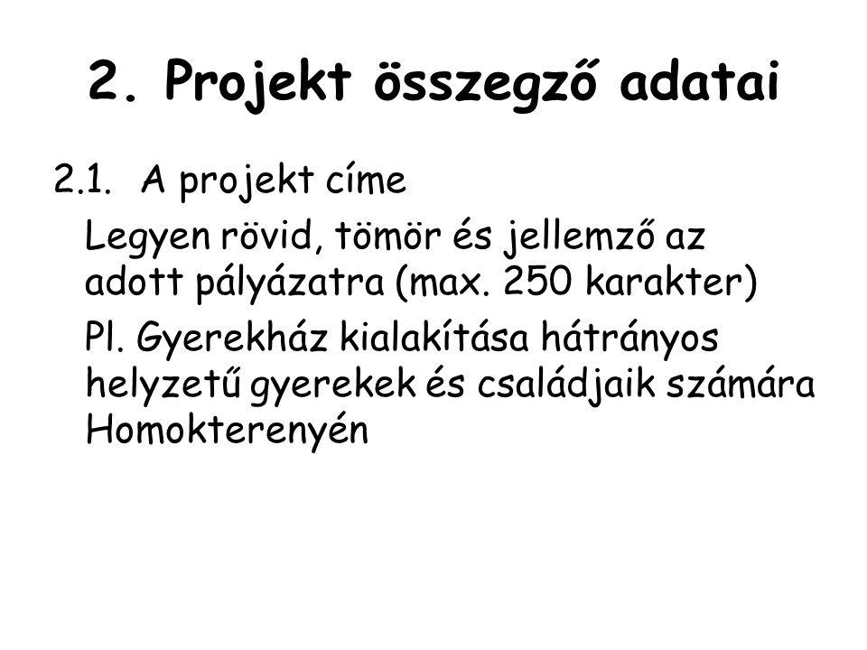 2. Projekt összegző adatai 2.1.A projekt címe Legyen rövid, tömör és jellemző az adott pályázatra (max. 250 karakter) Pl. Gyerekház kialakítása hátrán