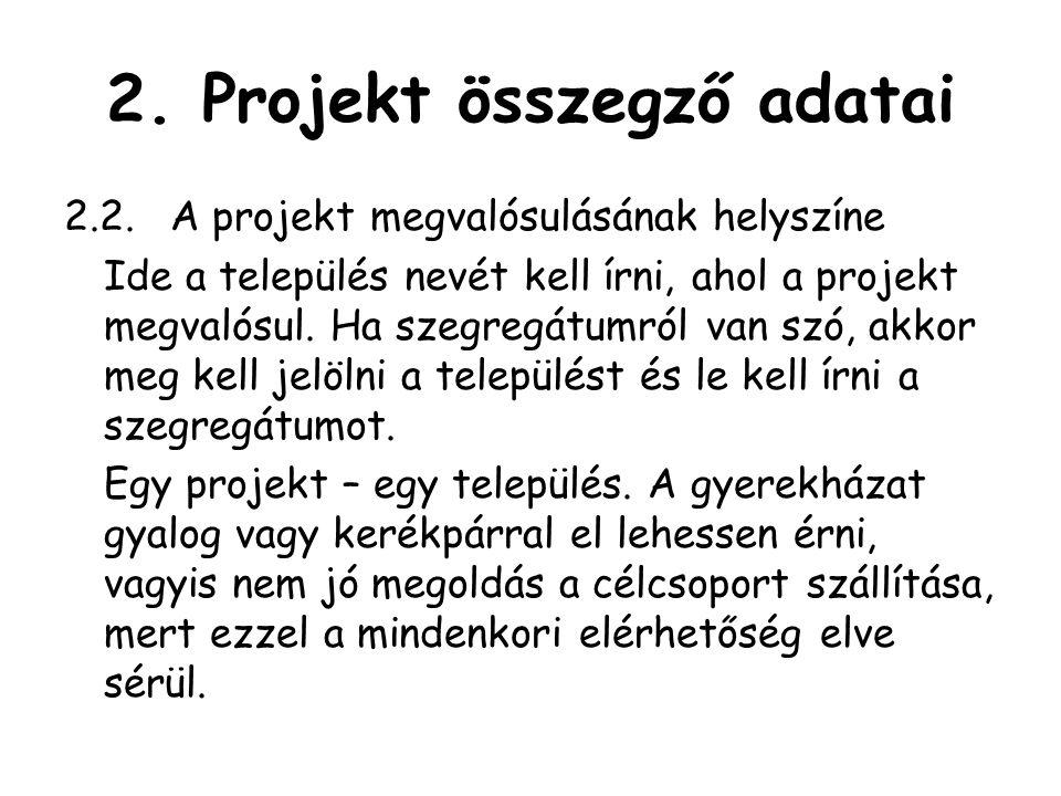 2. Projekt összegző adatai 2.2.A projekt megvalósulásának helyszíne Ide a település nevét kell írni, ahol a projekt megvalósul. Ha szegregátumról van