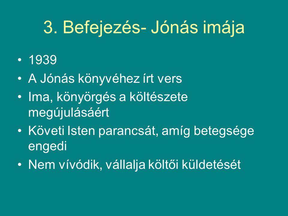 3. Befejezés- Jónás imája 1939 A Jónás könyvéhez írt vers Ima, könyörgés a költészete megújulásáért Követi Isten parancsát, amíg betegsége engedi Nem