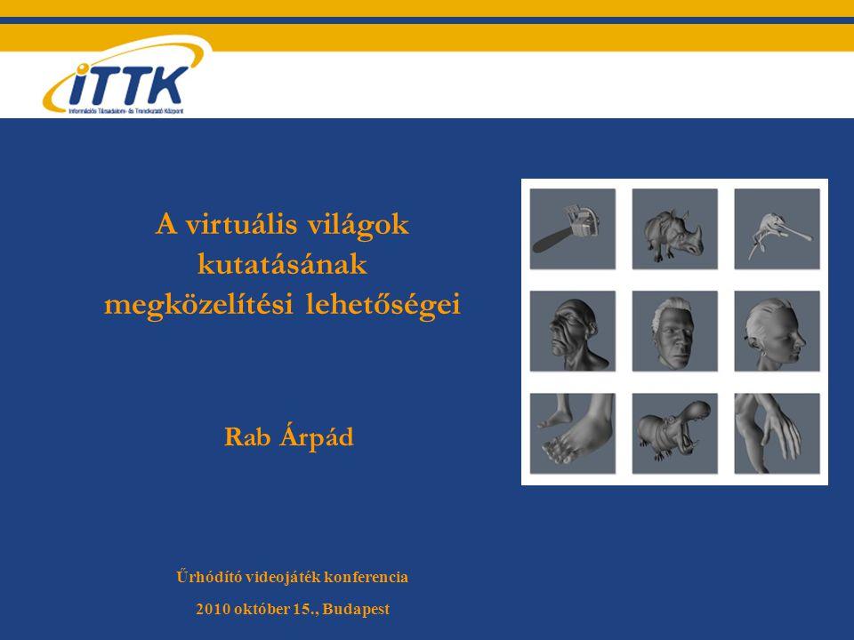 Rab Árpád Űrhódító videojáték konferencia 2010 október 15., Budapest Tetszőleges kép A virtuális világok kutatásának megközelítési lehetőségei