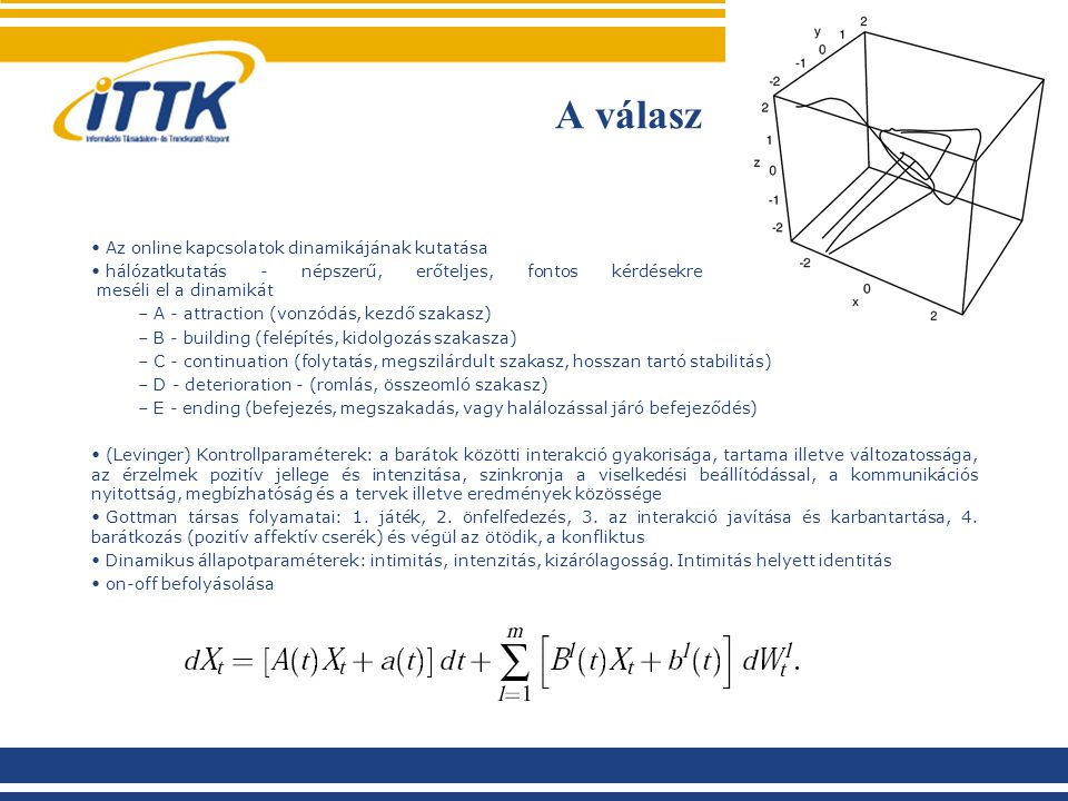 Az online kapcsolatok dinamikájának kutatása hálózatkutatás - népszerű, erőteljes, fontos kérdésekre ad választ, de nem meséli el a dinamikát – A - attraction (vonzódás, kezdő szakasz) – B - building (felépítés, kidolgozás szakasza) – C - continuation (folytatás, megszilárdult szakasz, hosszan tartó stabilitás) – D - deterioration - (romlás, összeomló szakasz) – E - ending (befejezés, megszakadás, vagy halálozással járó befejeződés) (Levinger) Kontrollparaméterek: a barátok közötti interakció gyakorisága, tartama illetve változatossága, az érzelmek pozitív jellege és intenzitása, szinkronja a viselkedési beállítódással, a kommunikációs nyitottság, megbízhatóság és a tervek illetve eredmények közössége Gottman társas folyamatai: 1.