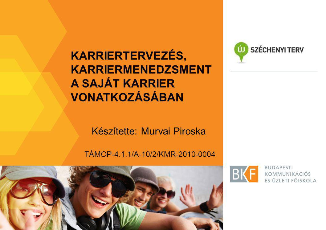 KARRIERTERVEZÉS, KARRIERMENEDZSMENT A SAJÁT KARRIER VONATKOZÁSÁBAN Készítette: Murvai Piroska TÁMOP-4.1.1/A-10/2/KMR-2010-0004
