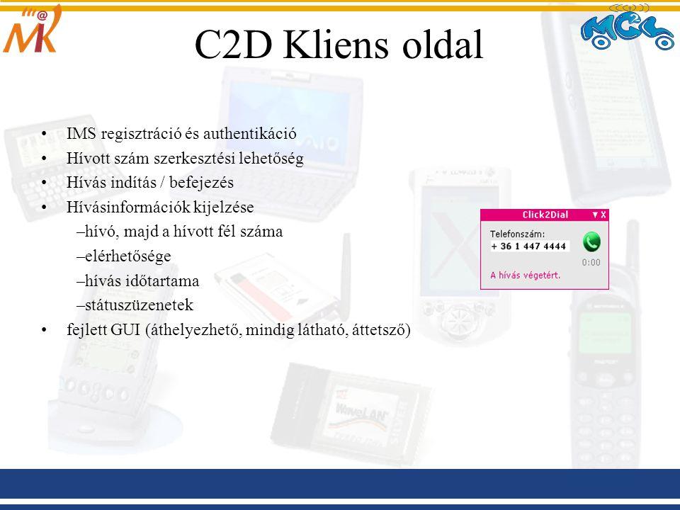 C2D Kliens oldal IMS regisztráció és authentikáció Hívott szám szerkesztési lehetőség Hívás indítás / befejezés Hívásinformációk kijelzése –hívó, majd a hívott fél száma –elérhetősége –hívás időtartama –státuszüzenetek fejlett GUI (áthelyezhető, mindig látható, áttetsző)