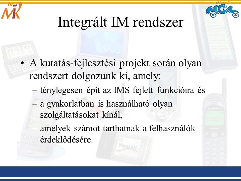 Integrált IM rendszer A kutatás-fejlesztési projekt során olyan rendszert dolgozunk ki, amely: –ténylegesen épít az IMS fejlett funkcióira és –a gyakorlatban is használható olyan szolgáltatásokat kínál, –amelyek számot tarthatnak a felhasználók érdeklődésére.
