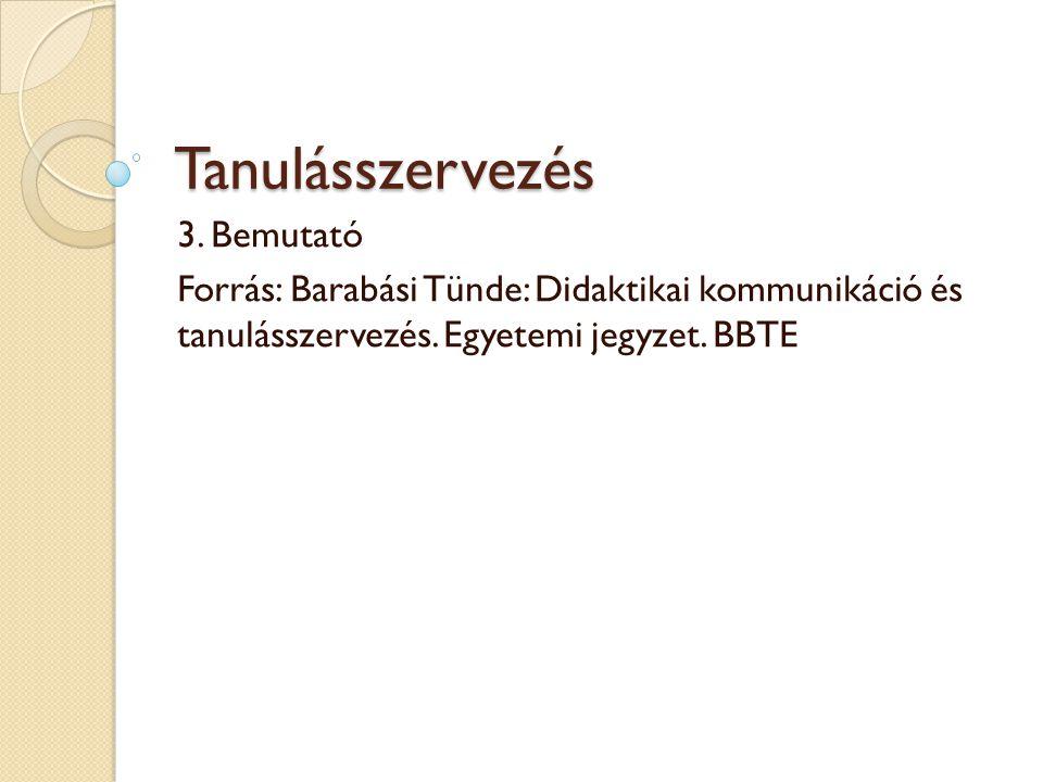 Tanulásszervezés 3. Bemutató Forrás: Barabási Tünde: Didaktikai kommunikáció és tanulásszervezés. Egyetemi jegyzet. BBTE