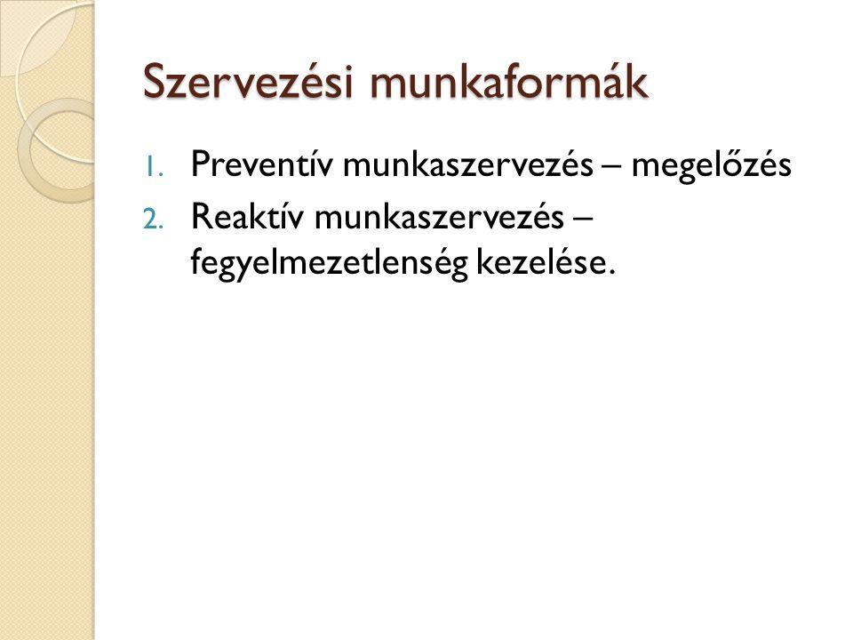 Szervezési munkaformák 1. Preventív munkaszervezés – megelőzés 2. Reaktív munkaszervezés – fegyelmezetlenség kezelése.