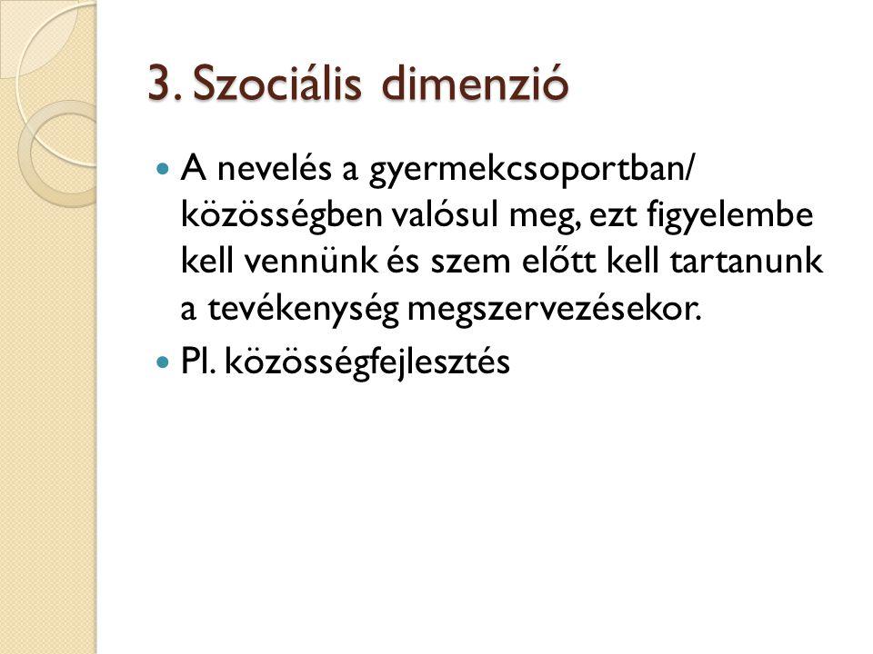 3. Szociális dimenzió A nevelés a gyermekcsoportban/ közösségben valósul meg, ezt figyelembe kell vennünk és szem előtt kell tartanunk a tevékenység m