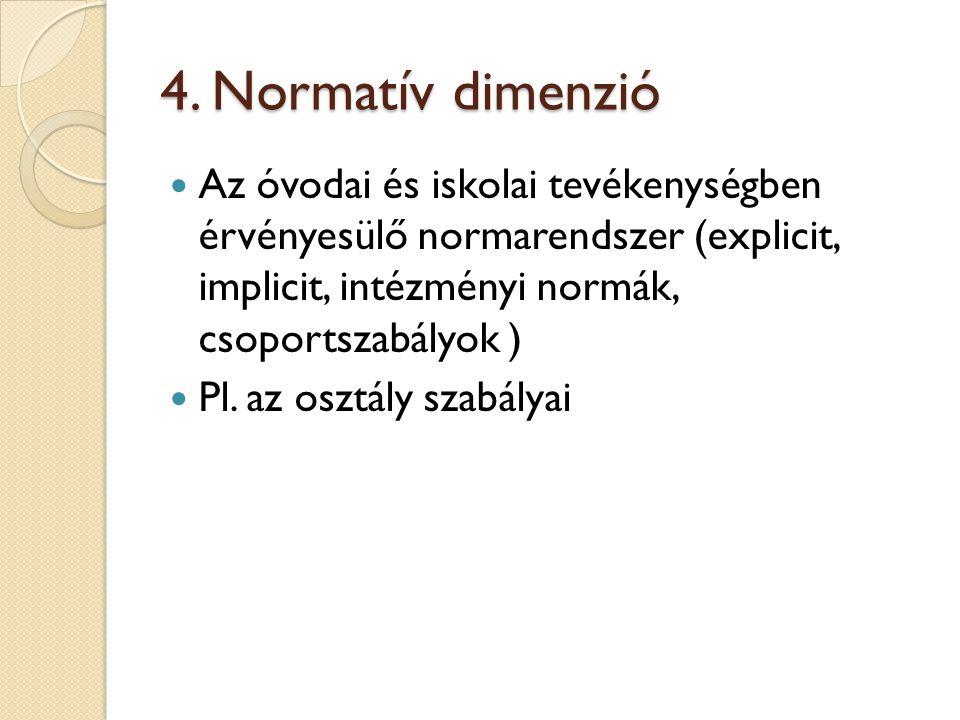 4. Normatív dimenzió Az óvodai és iskolai tevékenységben érvényesülő normarendszer (explicit, implicit, intézményi normák, csoportszabályok ) Pl. az o