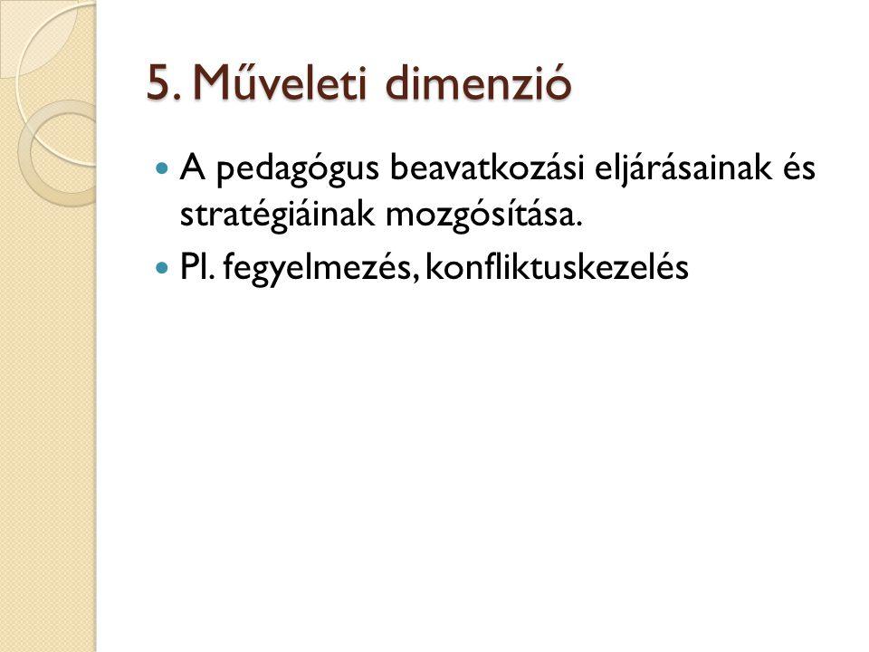 5. Műveleti dimenzió A pedagógus beavatkozási eljárásainak és stratégiáinak mozgósítása. Pl. fegyelmezés, konfliktuskezelés