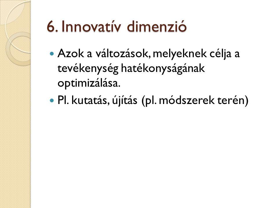 6. Innovatív dimenzió Azok a változások, melyeknek célja a tevékenység hatékonyságának optimizálása. Pl. kutatás, újítás (pl. módszerek terén)