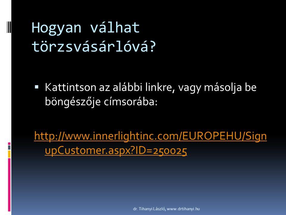 Hogyan válhat törzsvásárlóvá?  Kattintson az alábbi linkre, vagy másolja be böngészője címsorába: http://www.innerlightinc.com/EUROPEHU/Sign upCustom