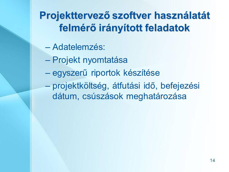 14 Projekttervező szoftver használatát felmérő irányított feladatok –Adatelemzés: –Projekt nyomtatása –egyszerű riportok készítése –projektköltség, át