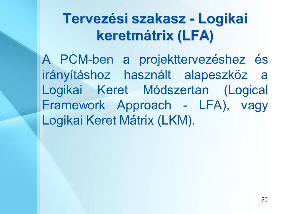 50 Tervezési szakasz - Logikai keretmátrix (LFA) A PCM-ben a projekttervezéshez és irányításhoz használt alapeszköz a Logikai Keret Módszertan (Logica