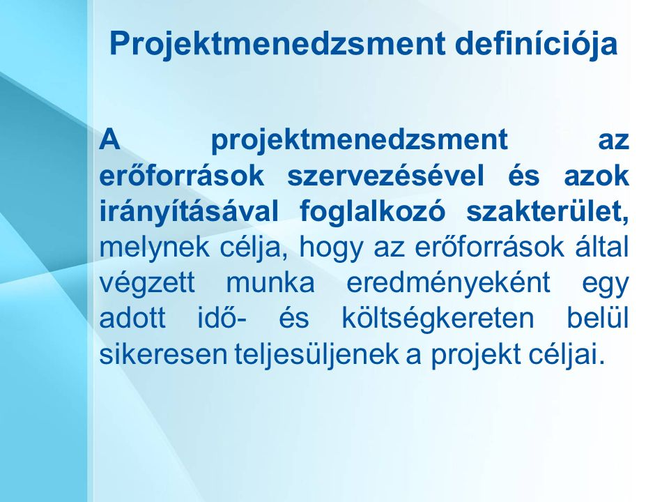 Projektmenedzsment definíciója A projektmenedzsment az erőforrások szervezésével és azok irányításával foglalkozó szakterület, melynek célja, hogy az