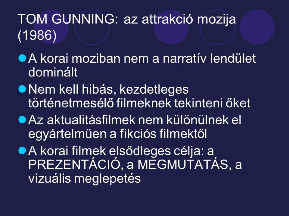 TOM GUNNING: az attrakció mozija (1986) A korai moziban nem a narratív lendület dominált Nem kell hibás, kezdetleges történetmesélő filmeknek tekinteni őket Az aktualitásfilmek nem különülnek el egyártelműen a fikciós filmektől A korai filmek elsődleges célja: a PREZENTÁCIÓ, a MEGMUTATÁS, a vizuális meglepetés
