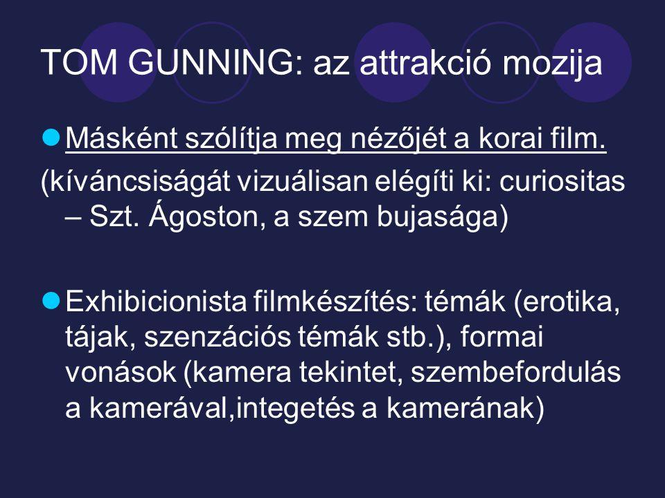 TOM GUNNING: az attrakció mozija Másként szólítja meg nézőjét a korai film. (kíváncsiságát vizuálisan elégíti ki: curiositas – Szt. Ágoston, a szem bu
