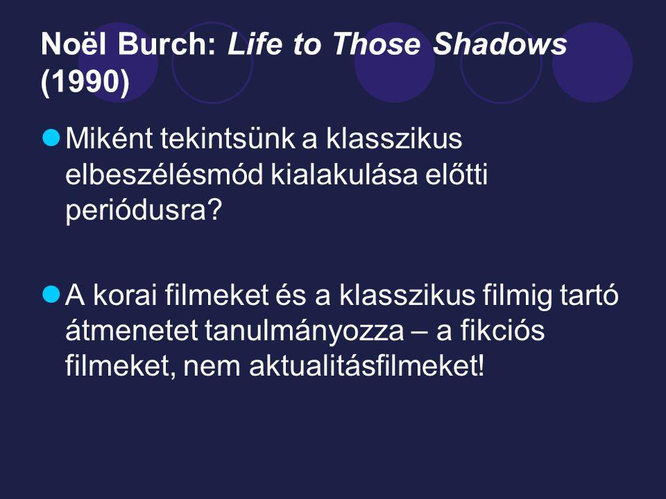 Noël Burch: Life to Those Shadows (1990) Miként tekintsünk a klasszikus elbeszélésmód kialakulása előtti periódusra? A korai filmeket és a klasszikus