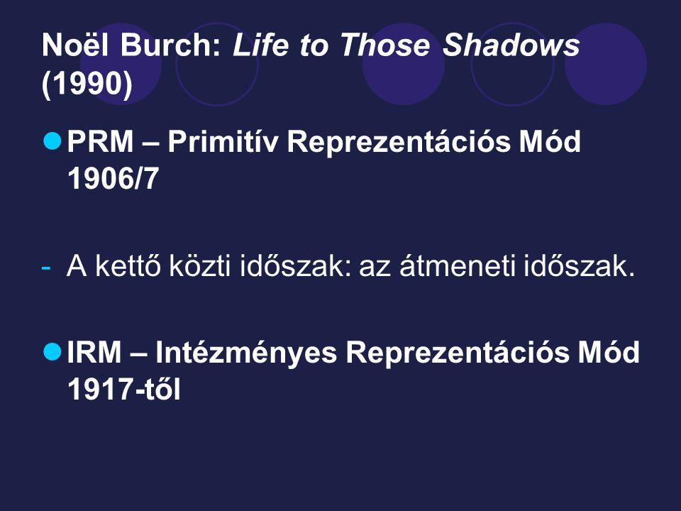 Noël Burch: Life to Those Shadows (1990) PRM – Primitív Reprezentációs Mód 1906/7 -A kettő közti időszak: az átmeneti időszak. IRM – Intézményes Repre