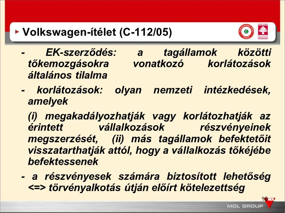 16 Volkswagen-ítélet (C-112/05) - EK-szerződés: a tagállamok közötti tőkemozgásokra vonatkozó korlátozások általános tilalma - korlátozások: olyan nemzeti intézkedések, amelyek (i) megakadályozhatják vagy korlátozhatják az érintett vállalkozások részvényeinek megszerzését, (ii) más tagállamok befektetőit visszatarthatják attól, hogy a vállalkozás tőkéjébe befektessenek - a részvényesek számára biztosított lehetőség törvényalkotás útján előírt kötelezettség