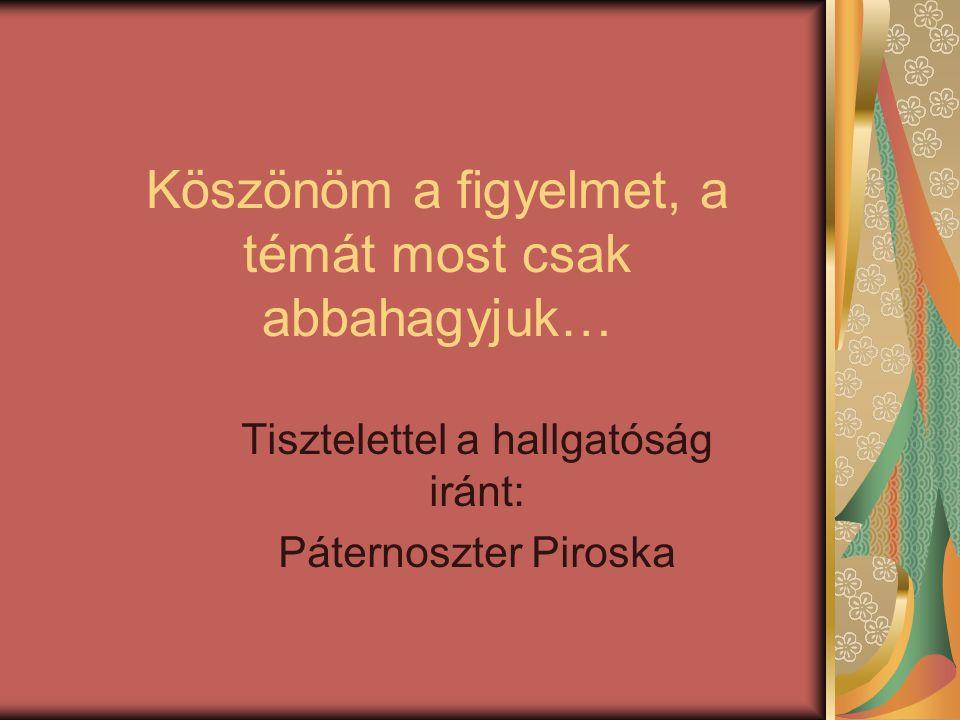 Köszönöm a figyelmet, a témát most csak abbahagyjuk… Tisztelettel a hallgatóság iránt: Páternoszter Piroska