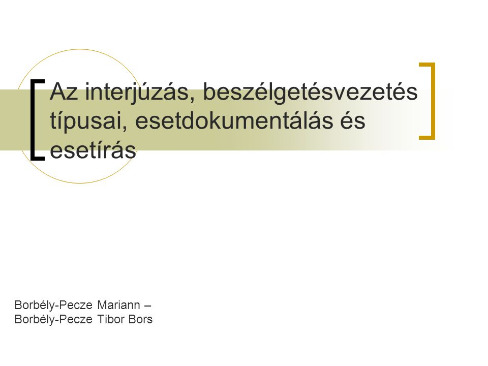 Az interjúzás, beszélgetésvezetés típusai, esetdokumentálás és esetírás Borbély-Pecze Mariann – Borbély-Pecze Tibor Bors