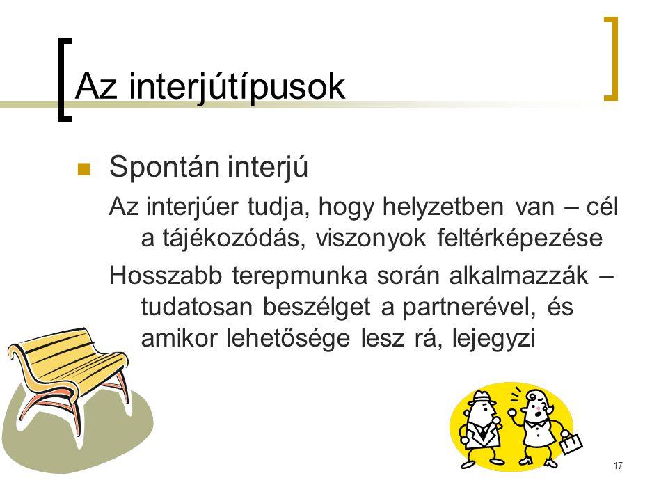 17 Az interjútípusok Spontán interjú Az interjúer tudja, hogy helyzetben van – cél a tájékozódás, viszonyok feltérképezése Hosszabb terepmunka során a