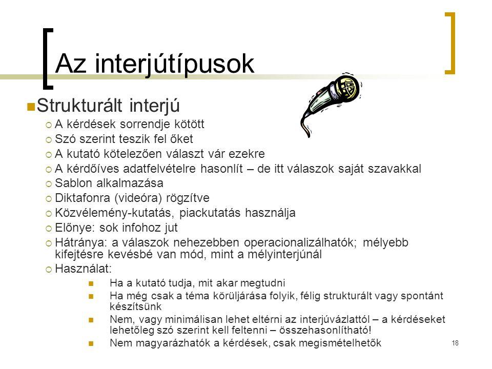 18 Az interjútípusok Strukturált interjú  A kérdések sorrendje kötött  Szó szerint teszik fel őket  A kutató kötelezően választ vár ezekre  A kérd