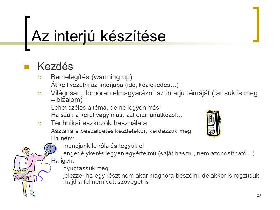 23 Az interjú készítése Kezdés  Bemelegítés (warming up) Át kell vezetni az interjúba (idő, közlekedés…)  Világosan, tömören elmagyarázni az interjú