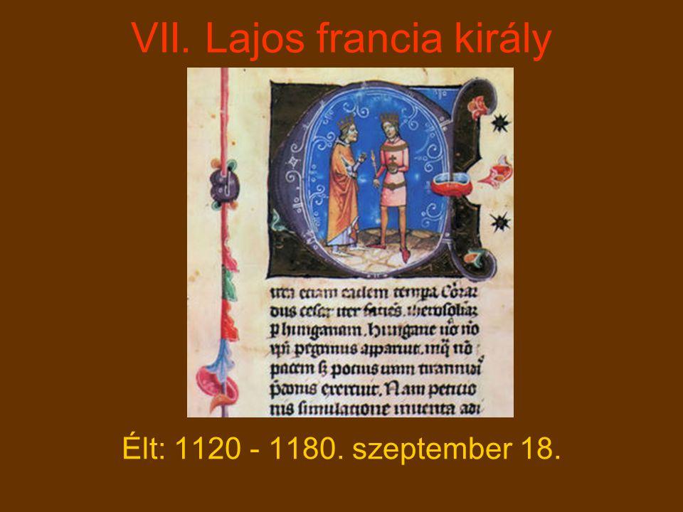 VII. Lajos francia király Élt: 1120 - 1180. szeptember 18.