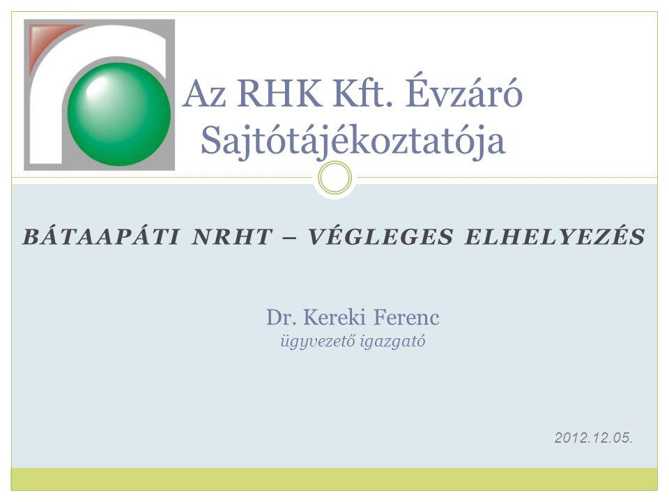 Az RHK Kft. Évzáró Sajtótájékoztatója Dr. Kereki Ferenc ügyvezető igazgató BÁTAAPÁTI NRHT – VÉGLEGES ELHELYEZÉS 2012.12.05.