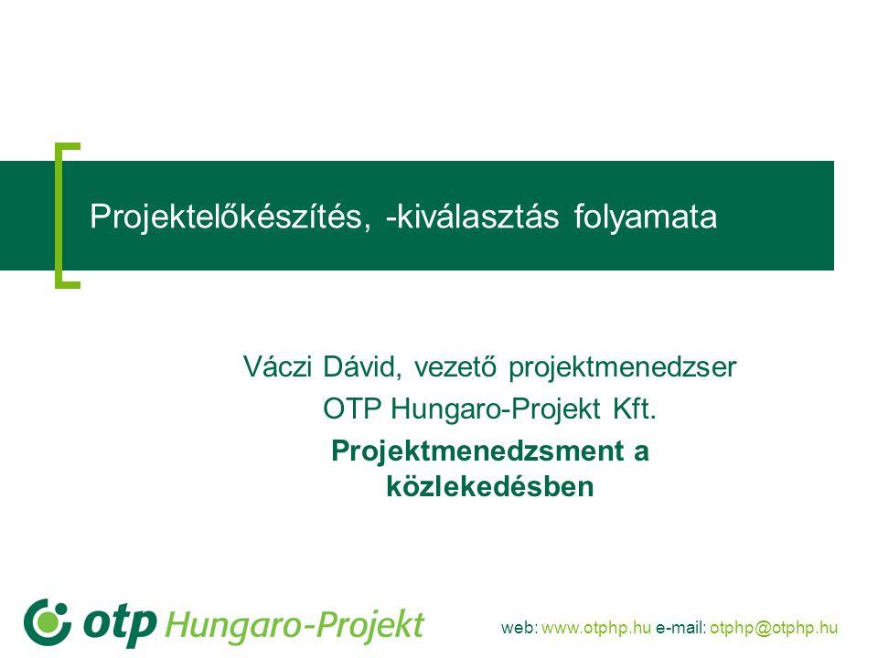 web: www.otphp.hu e-mail: otphp@otphp.hu Projektelőkészítés, -kiválasztás folyamata Váczi Dávid, vezető projektmenedzser OTP Hungaro-Projekt Kft.