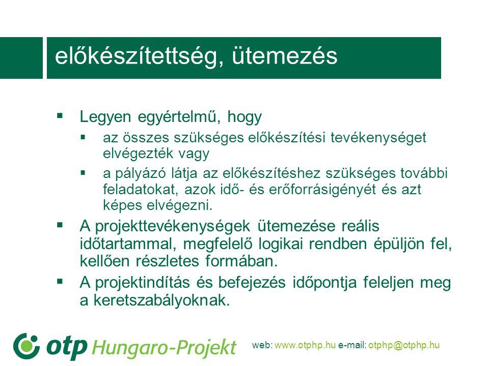 web: www.otphp.hu e-mail: otphp@otphp.hu előkészítettség, ütemezés  Legyen egyértelmű, hogy  az összes szükséges előkészítési tevékenységet elvégezték vagy  a pályázó látja az előkészítéshez szükséges további feladatokat, azok idő- és erőforrásigényét és azt képes elvégezni.
