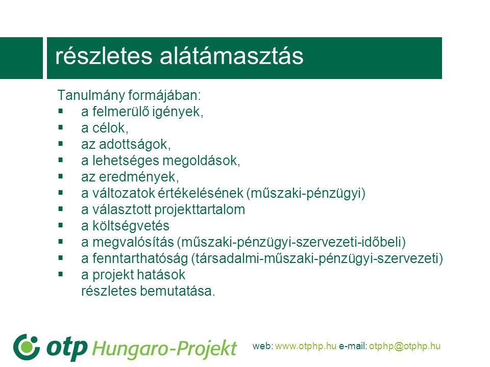 web: www.otphp.hu e-mail: otphp@otphp.hu részletes alátámasztás Tanulmány formájában:  a felmerülő igények,  a célok,  az adottságok,  a lehetséges megoldások,  az eredmények,  a változatok értékelésének (műszaki-pénzügyi)  a választott projekttartalom  a költségvetés  a megvalósítás (műszaki-pénzügyi-szervezeti-időbeli)  a fenntarthatóság (társadalmi-műszaki-pénzügyi-szervezeti)  a projekt hatások részletes bemutatása.