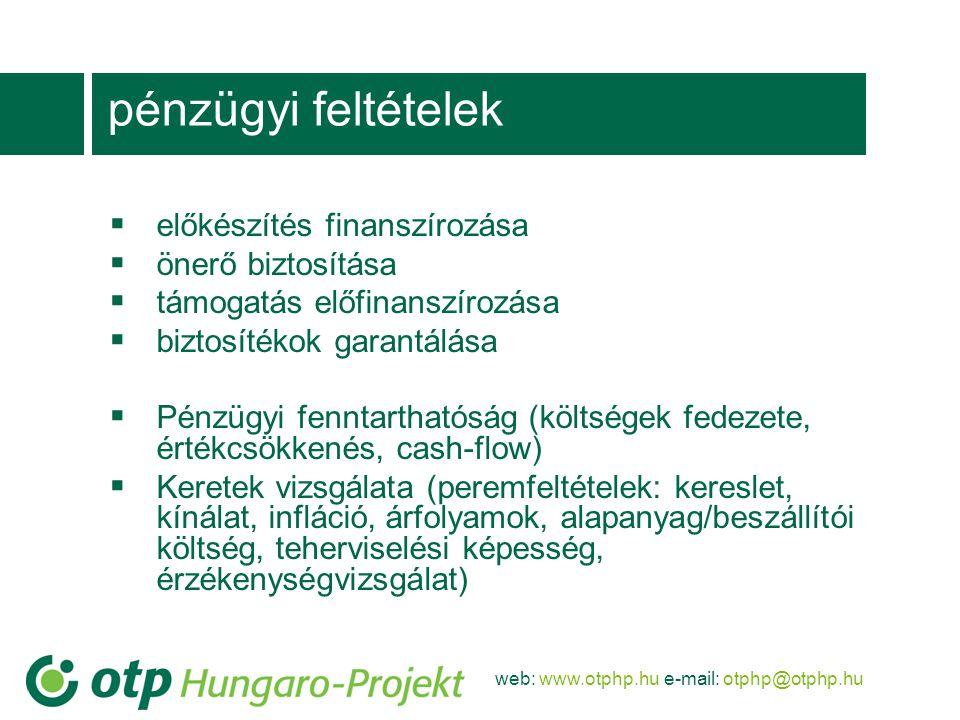 web: www.otphp.hu e-mail: otphp@otphp.hu pénzügyi feltételek  előkészítés finanszírozása  önerő biztosítása  támogatás előfinanszírozása  biztosítékok garantálása  Pénzügyi fenntarthatóság (költségek fedezete, értékcsökkenés, cash-flow)  Keretek vizsgálata (peremfeltételek: kereslet, kínálat, infláció, árfolyamok, alapanyag/beszállítói költség, teherviselési képesség, érzékenységvizsgálat)