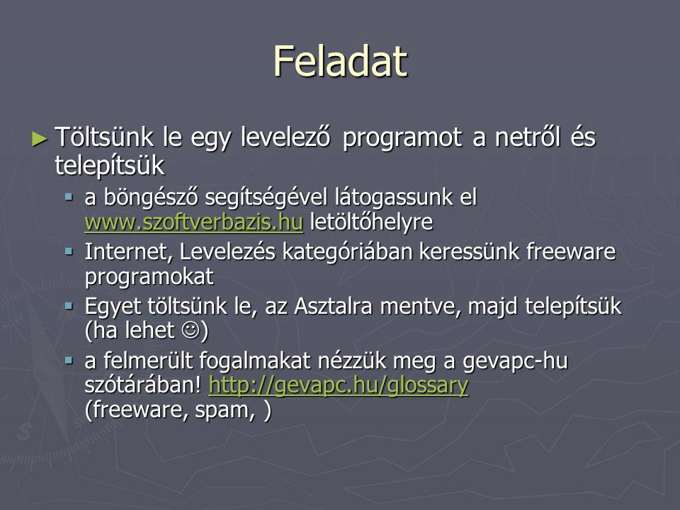 Feladat ► Töltsünk le egy levelező programot a netről és telepítsük  a böngésző segítségével látogassunk el www.szoftverbazis.hu letöltőhelyre www.szoftverbazis.hu  Internet, Levelezés kategóriában keressünk freeware programokat  Egyet töltsünk le, az Asztalra mentve, majd telepítsük (ha lehet )  a felmerült fogalmakat nézzük meg a gevapc-hu szótárában.