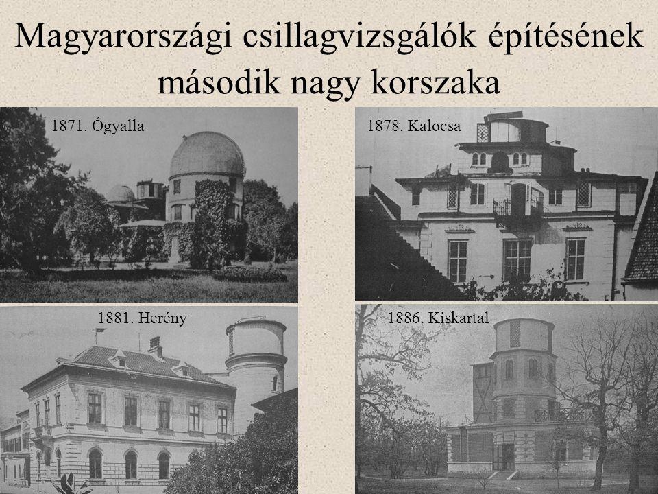 Magyarországi csillagvizsgálók építésének második nagy korszaka 1871. Ógyalla1878. Kalocsa 1881. Herény1886. Kiskartal