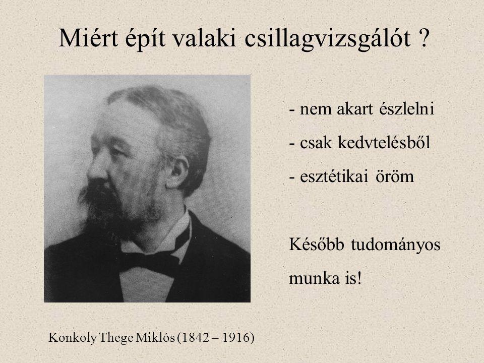 Miért épít valaki csillagvizsgálót ? Konkoly Thege Miklós (1842 – 1916) - nem akart észlelni - csak kedvtelésből - esztétikai öröm Később tudományos m