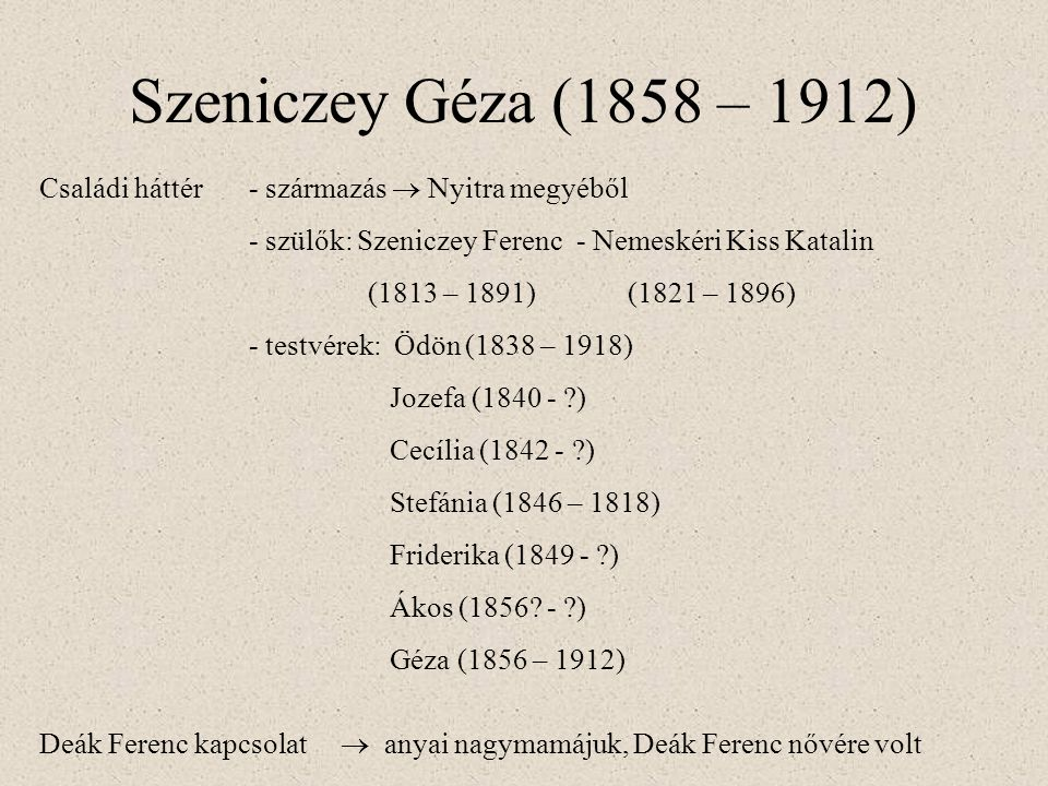 Szeniczey Géza (1858 – 1912) Családi háttér- származás  Nyitra megyéből - szülők: Szeniczey Ferenc - Nemeskéri Kiss Katalin (1813 – 1891) (1821 – 1896) - testvérek: Ödön (1838 – 1918) Jozefa (1840 - ) Cecília (1842 - ) Stefánia (1846 – 1818) Friderika (1849 - ) Ákos (1856.