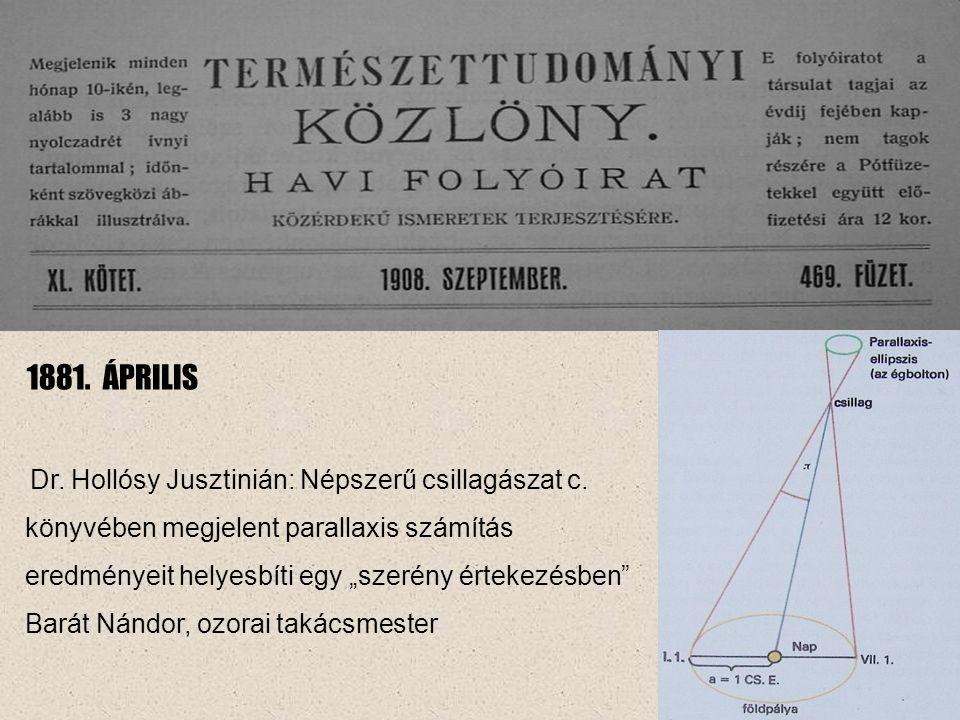 """1881. ÁPRILIS Dr. Hollósy Jusztinián: Népszerű csillagászat c. könyvében megjelent parallaxis számítás eredményeit helyesbíti egy """"szerény értekezésbe"""