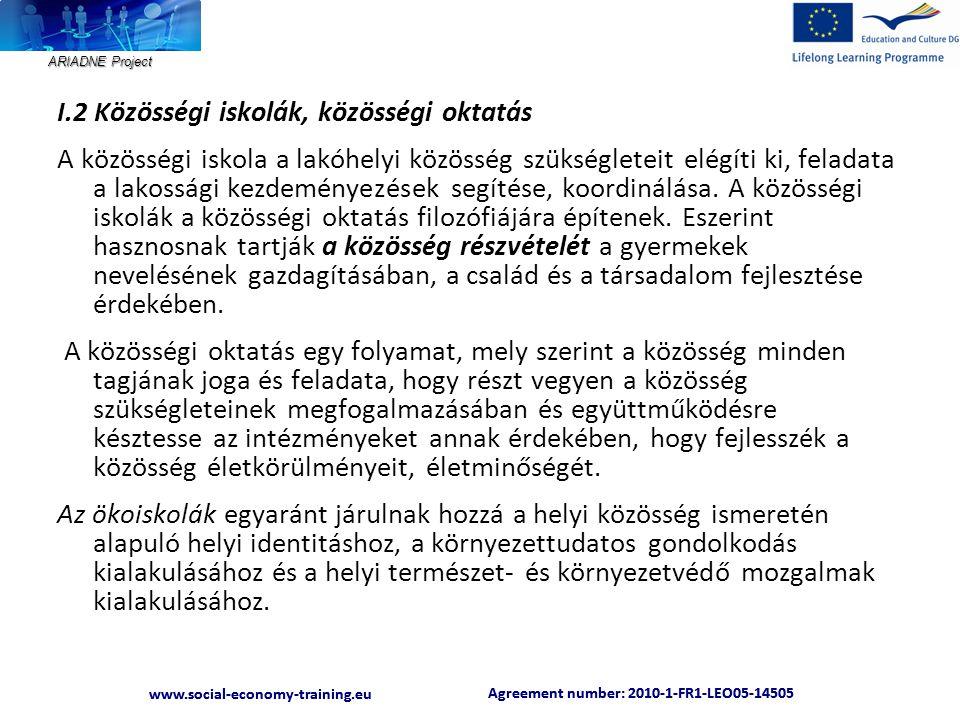 ARIADNE Project Agreement number: 2010-1-FR1-LEO05-14505 www.social-economy-training.eu Agreement number: 2010-1-FR1-LEO05-14505 www.social-economy-training.eu I.2 Közösségi iskolák, közösségi oktatás A közösségi iskola a lakóhelyi közösség szükségleteit elégíti ki, feladata a lakossági kezdeményezések segítése, koordinálása.