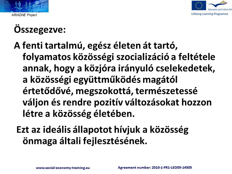 ARIADNE Project Agreement number: 2010-1-FR1-LEO05-14505 www.social-economy-training.eu Agreement number: 2010-1-FR1-LEO05-14505 www.social-economy-training.eu Összegezve: A fenti tartalmú, egész életen át tartó, folyamatos közösségi szocializáció a feltétele annak, hogy a közjóra irányuló cselekedetek, a közösségi együttműködés magától értetődővé, megszokottá, természetessé váljon és rendre pozitív változásokat hozzon létre a közösség életében.