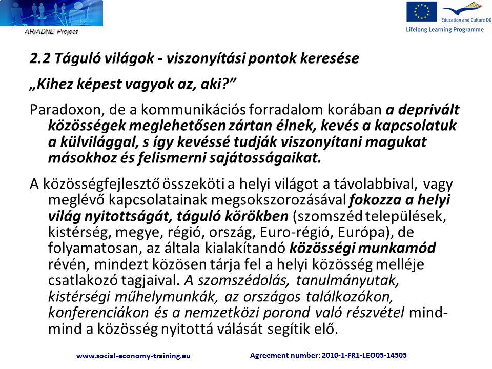 """ARIADNE Project Agreement number: 2010-1-FR1-LEO05-14505 www.social-economy-training.eu Agreement number: 2010-1-FR1-LEO05-14505 www.social-economy-training.eu 2.2 Táguló világok - viszonyítási pontok keresése """"Kihez képest vagyok az, aki Paradoxon, de a kommunikációs forradalom korában a deprivált közösségek meglehetősen zártan élnek, kevés a kapcsolatuk a külvilággal, s így kevéssé tudják viszonyítani magukat másokhoz és felismerni sajátosságaikat."""