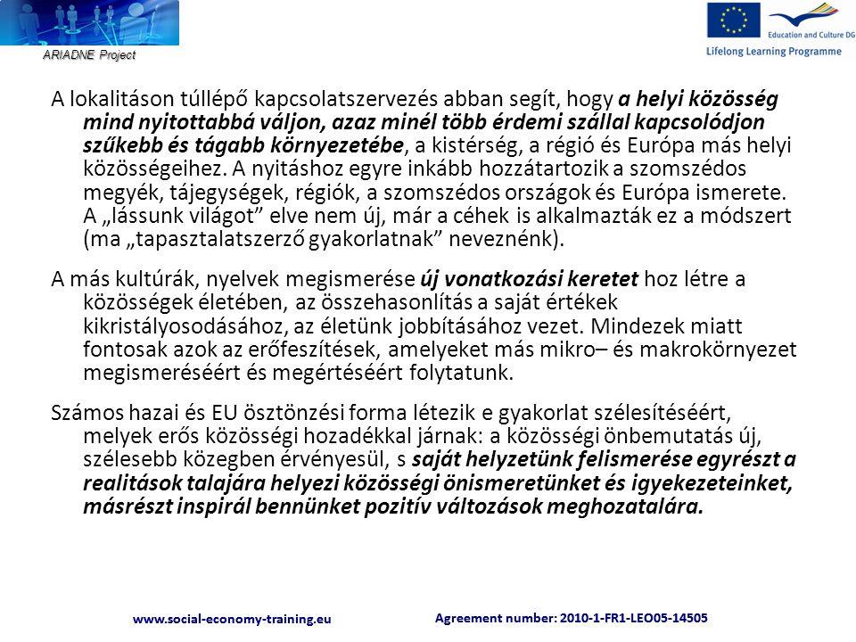 ARIADNE Project Agreement number: 2010-1-FR1-LEO05-14505 www.social-economy-training.eu Agreement number: 2010-1-FR1-LEO05-14505 www.social-economy-training.eu A lokalitáson túllépő kapcsolatszervezés abban segít, hogy a helyi közösség mind nyitottabbá váljon, azaz minél több érdemi szállal kapcsolódjon szűkebb és tágabb környezetébe, a kistérség, a régió és Európa más helyi közösségeihez.