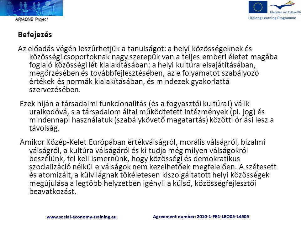 ARIADNE Project Agreement number: 2010-1-FR1-LEO05-14505 www.social-economy-training.eu Agreement number: 2010-1-FR1-LEO05-14505 www.social-economy-training.eu Befejezés Az előadás végén leszűrhetjük a tanulságot: a helyi közösségeknek és közösségi csoportoknak nagy szerepük van a teljes emberi életet magába foglaló közösségi lét kialakításában: a helyi kultúra elsajátításában, megőrzésében és továbbfejlesztésében, az e folyamatot szabályozó értékek és normák kialakításában, és mindezek gyakorlattá szervezésében.