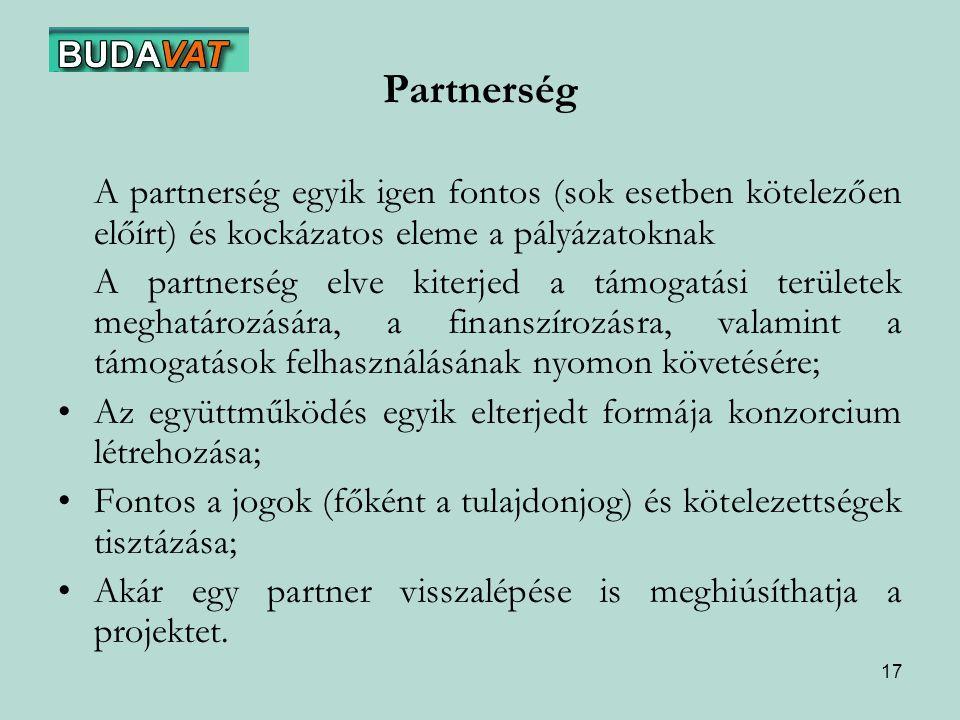 17 Partnerség A partnerség egyik igen fontos (sok esetben kötelezően előírt) és kockázatos eleme a pályázatoknak A partnerség elve kiterjed a támogatási területek meghatározására, a finanszírozásra, valamint a támogatások felhasználásának nyomon követésére; Az együttműködés egyik elterjedt formája konzorcium létrehozása; Fontos a jogok (főként a tulajdonjog) és kötelezettségek tisztázása; Akár egy partner visszalépése is meghiúsíthatja a projektet.