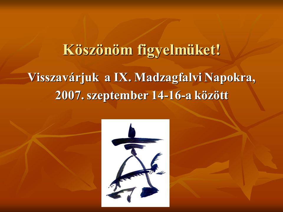 Köszönöm figyelmüket! Visszavárjuk a IX. Madzagfalvi Napokra, 2007. szeptember 14-16-a között