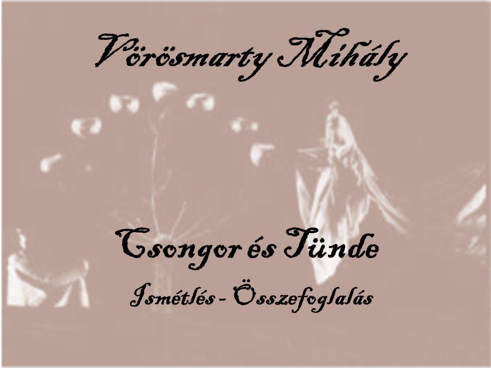 Csongor és Tünde Ismétlés - Összefoglalás Vörösmarty Mihály
